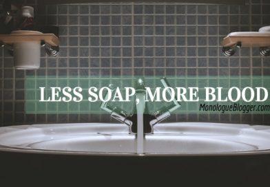 Less Soap, More Blood
